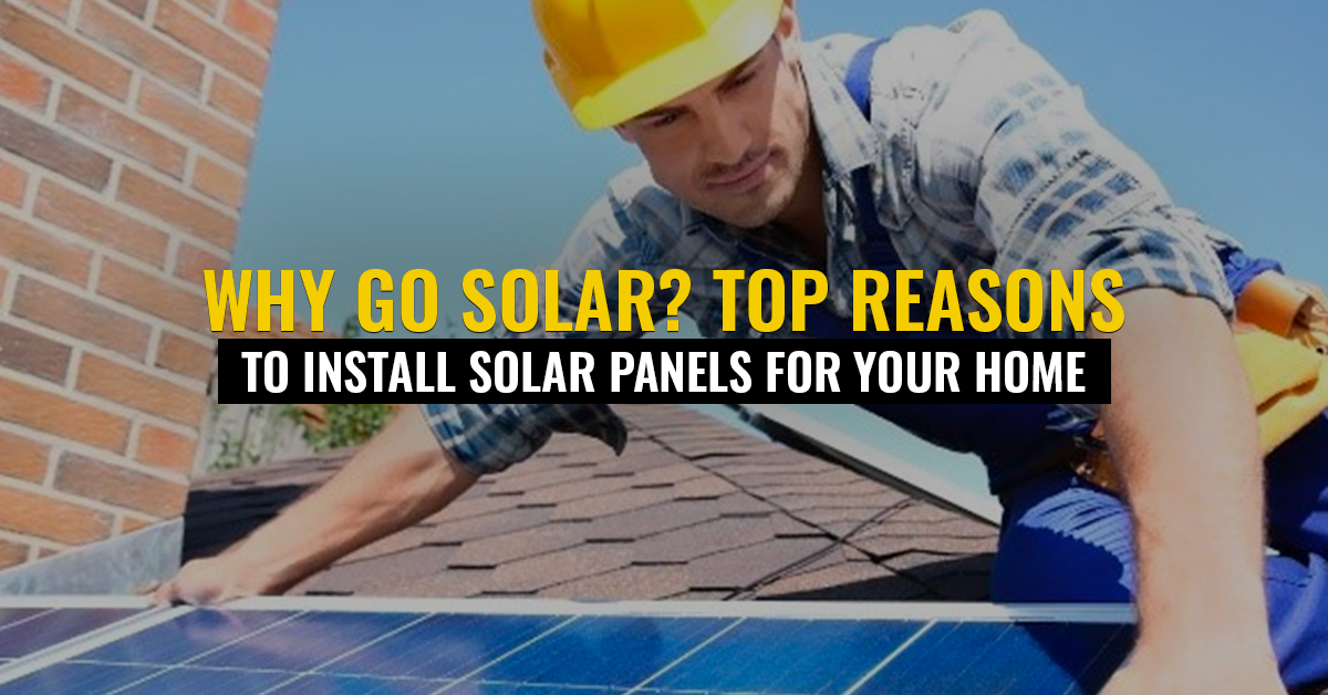 Why Go Solar? Top Reasons to Install Solar Panels for Your Home